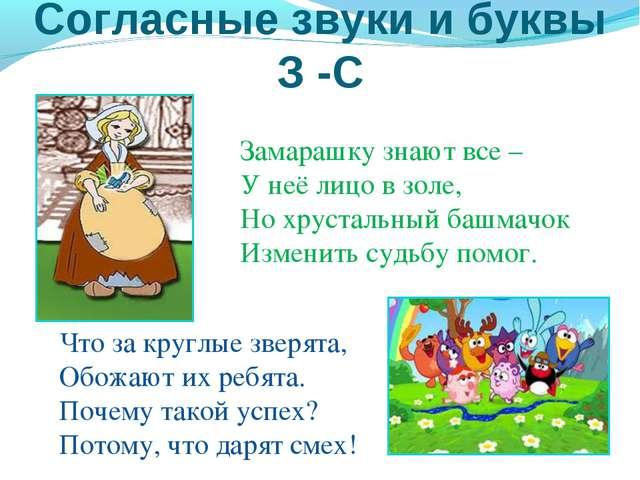 Согласные звуки и буквы З -С Замарашку знают все – У неё лицо в золе, Но хрус...