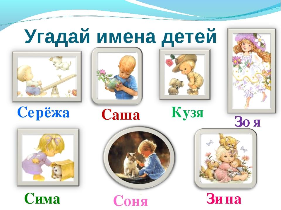 Угадай имена детей Се рёжа Зо я Ку зя Са ша Со ня Зи на Си ма