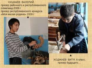ЧУШКАЕВ ВАЛЕРИЙ, призер районного и республиканского олимпиад-2009 г призер
