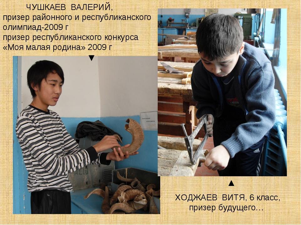 ЧУШКАЕВ ВАЛЕРИЙ, призер районного и республиканского олимпиад-2009 г призер...