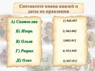 Б) Игорь 1) 945-957 А) Святослав В) Ольга Г) Рюрик Д) Олег 2) 862-882 3)882-9