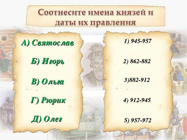 Б) Игорь 1) 945-957 А) Святослав В) Ольга Г) Рюрик Д) Олег 2) 862-882 3)882-9...