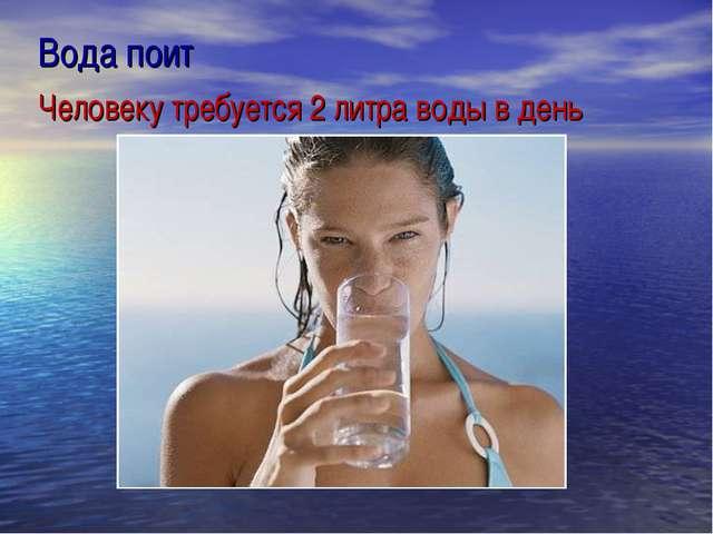 Вода поит Человеку требуется 2 литра воды в день