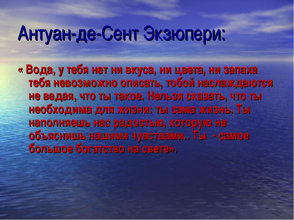 Антуан-де-Сент Экзюпери: « Вода, у тебя нет ни вкуса, ни цвета, ни запаха теб...