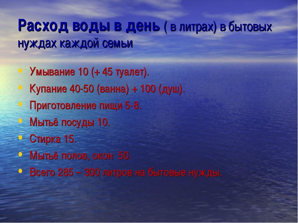 Расход воды в день ( в литрах) в бытовых нуждах каждой семьи Умывание 10 (+ 4...