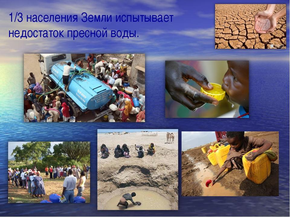 1/3 населения Земли испытывает недостаток пресной воды.
