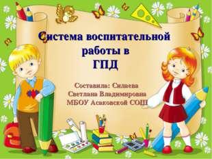 Система воспитательной работы в ГПД Составила: Силаева Светлана Владимировна
