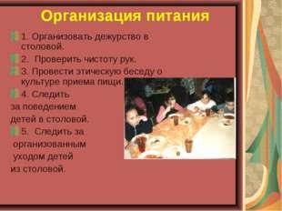 Организация питания 1. Организовать дежурство в столовой. 2. Проверить чисто