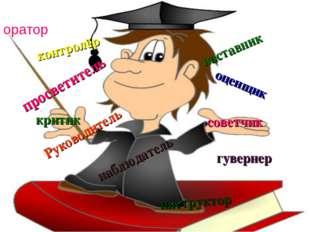 оратор Руководитель наставник критик советчик оценщик инструктор контролёр гу