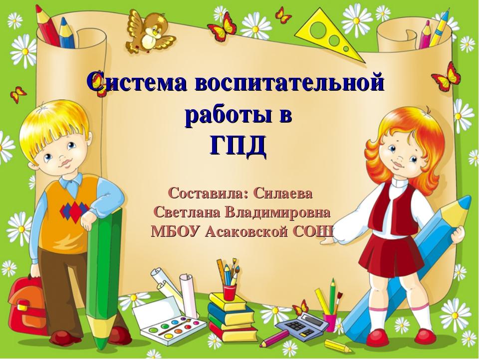 Система воспитательной работы в ГПД Составила: Силаева Светлана Владимировна...