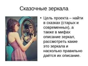 Сказочные зеркала Цель проекта – найти в сказках (старых и современных), а та
