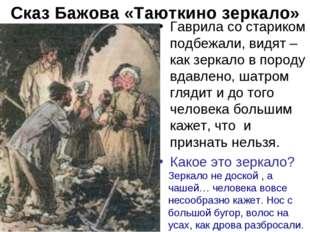 Сказ Бажова «Таюткино зеркало» Гаврила со стариком подбежали, видят – как зер