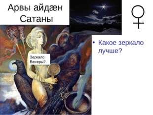 Арвы айдæн Сатаны Какое зеркало лучше? Венера –отра-жение от плот-ной атмосфе
