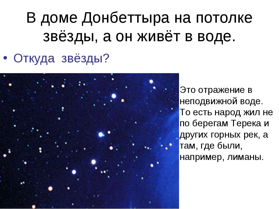 В доме Донбеттыра на потолке звёзды, а он живёт в воде. Откуда звёзды? Это от...