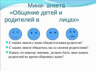 Мини- анкета «Общение детей и родителей в лицах» С каким лицом с вами общают