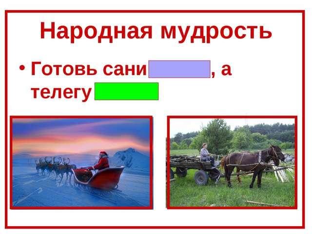 Народная мудрость Готовь сани летом, а телегу зимой