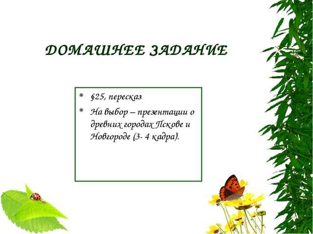 ДОМАШНЕЕ ЗАДАНИЕ §25, пересказ На выбор – презентации о древних городах Псков...