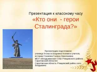 Презентация к классному часу «Кто они - герои Сталинграда?» Презентацию подг