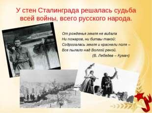 У стен Сталинграда решалась судьба всей войны, всего русского народа. От рожд