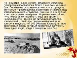 Но несмотря на все усилия, 19 августа 1942 года гитлеровцы прорвались к Волг