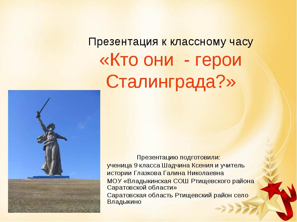 Презентация к классному часу «Кто они - герои Сталинграда?» Презентацию подг...