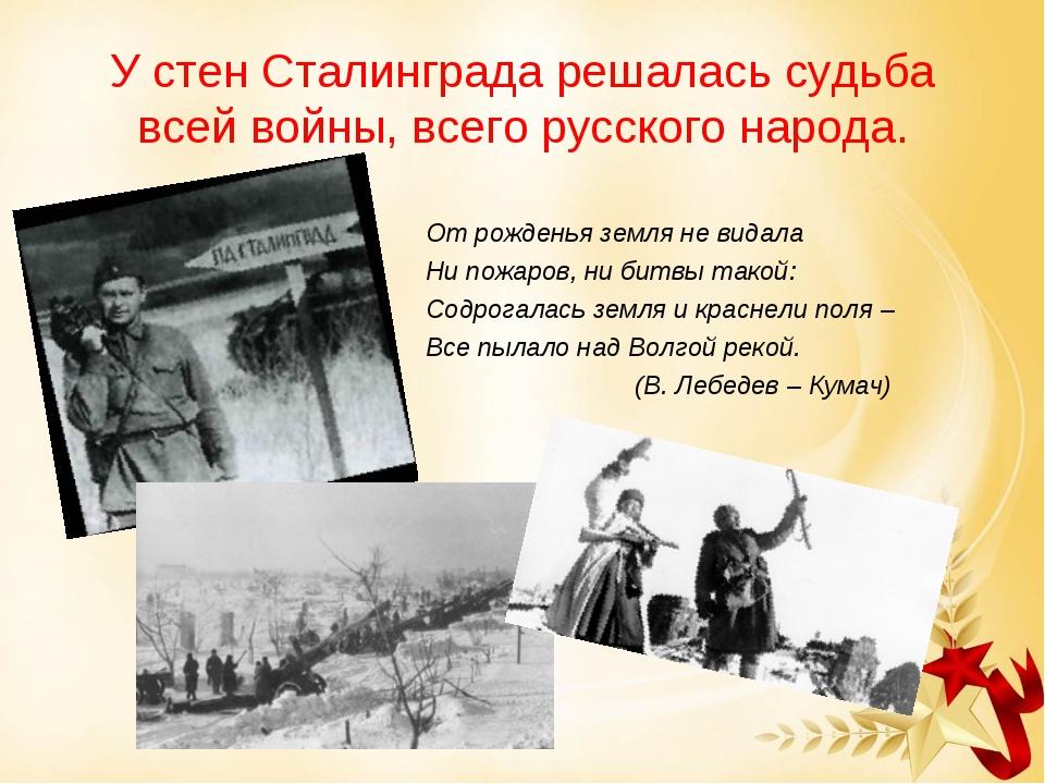У стен Сталинграда решалась судьба всей войны, всего русского народа. От рожд...
