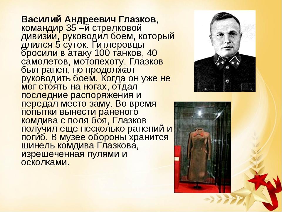 Василий Андреевич Глазков, командир 35 –й стрелковой дивизии, руководил боем...