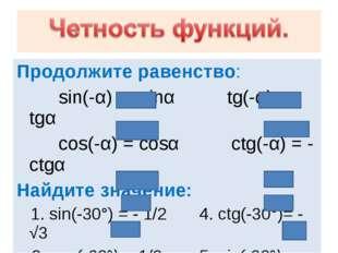Продолжите равенство: sin(-α) = -sinα tg(-α) = - tgα cos(-α) = cosα ctg(-α) =