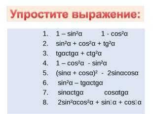1. 1 – sin²α 1 - cos²α 2. sin²α + cos²α + tg²α 3. tgαctgα + ctg²α 4. 1 – co