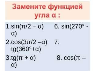 sin(π/2 – α) 6. sin(270° - α) cos(3π/2 –α) 7. tg(360°+α) tg(π + α) 8. cos(π –