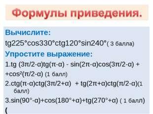 Вычислите: tg225°cos330°ctg120°sin240°( 3 балла) Упростите выражение: 1.tg (