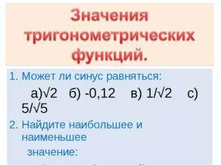 Может ли синус равняться: a)√2 б) -0,12 в) 1/√2 с) 5/√5 Найдите наибольшее и