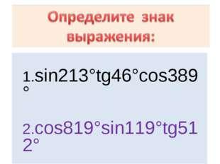 1.sin213°tg46°cos389° 2.cos819°sin119°tg512° 3. tg212°cos200°sin89° 4. cos72