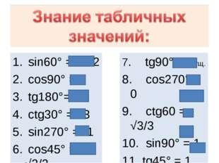 7. tg90° не сущ. 8. cos270°= 0 9. ctg60 = √3/3 10. sin90° = 1 tg45° = 1 cos18