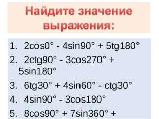 2cos0° - 4sin90° + 5tg180° 2ctg90° - 3cos270° + 5sin180° 6tg30° + 4sin60° -