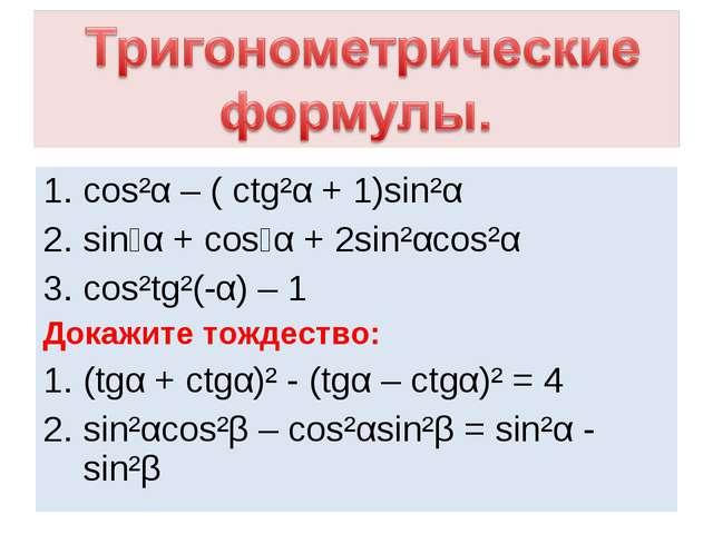 cos²α – ( ctg²α + 1)sin²α sin⁴α + cos⁴α + 2sin²αcos²α cos²tg²(-α) – 1 Докажит...