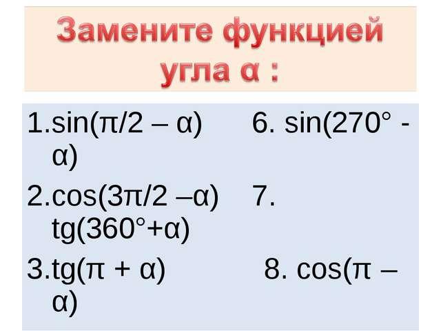 sin(π/2 – α) 6. sin(270° - α) cos(3π/2 –α) 7. tg(360°+α) tg(π + α) 8. cos(π –...