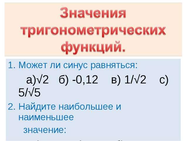 Может ли синус равняться: a)√2 б) -0,12 в) 1/√2 с) 5/√5 Найдите наибольшее и...
