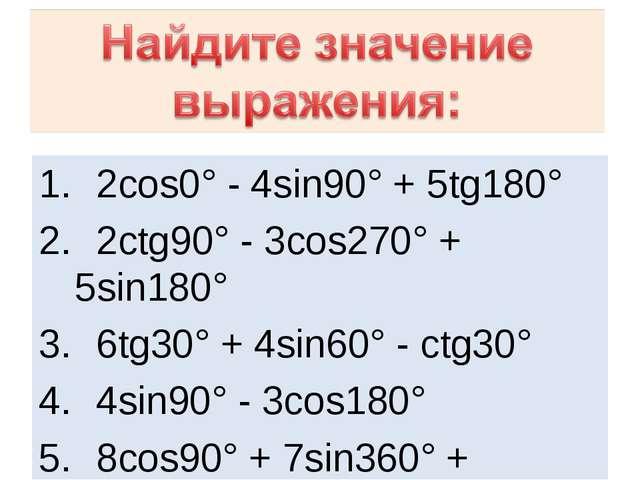 2cos0° - 4sin90° + 5tg180° 2ctg90° - 3cos270° + 5sin180° 6tg30° + 4sin60° -...