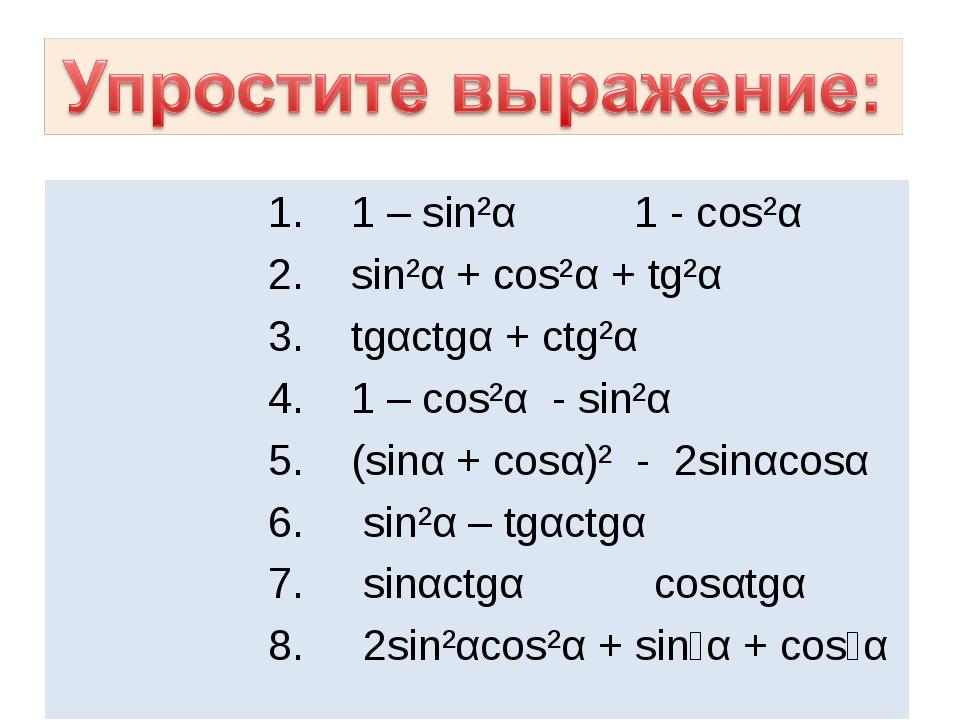 1. 1 – sin²α 1 - cos²α 2. sin²α + cos²α + tg²α 3. tgαctgα + ctg²α 4. 1 – co...