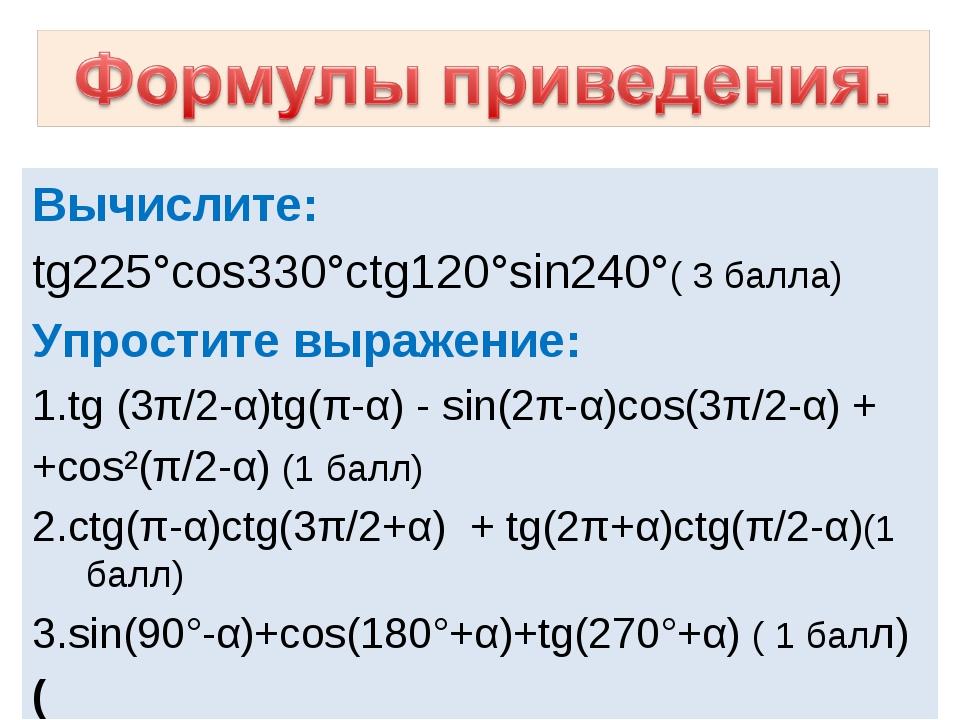 Вычислите: tg225°cos330°ctg120°sin240°( 3 балла) Упростите выражение: 1.tg (...