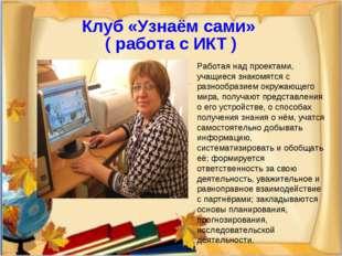Клуб «Узнаём сами» ( работа с ИКТ ) Работая над проектами, учащиеся знакомятс