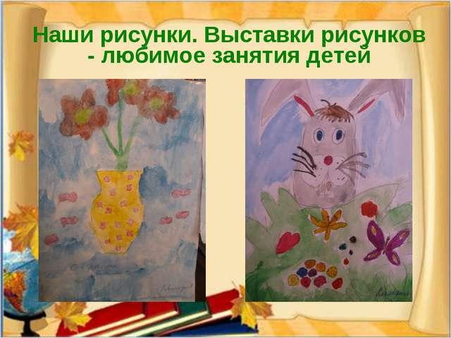 Наши рисунки. Выставки рисунков - любимое занятия детей