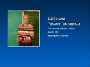 Бабуркина Татьяна Николаевна Учитель английского языка Школа 507 Московского