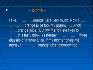 « to drink » I like……………orange juice very much. Now I …… ………….orange juice t