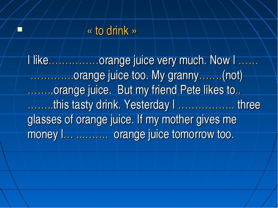 « to drink » I like……………orange juice very much. Now I …… ………….orange juice t...