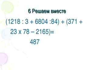 6 Решаем вместе (1218 : 3 + 6804 :84) + (371 + 23 x 78 – 2165)= 487