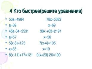 4 Кто быстрее(решите уравнения) 56а=4984 78х=5382 а=89 х=69 45а-34=2531 38х +