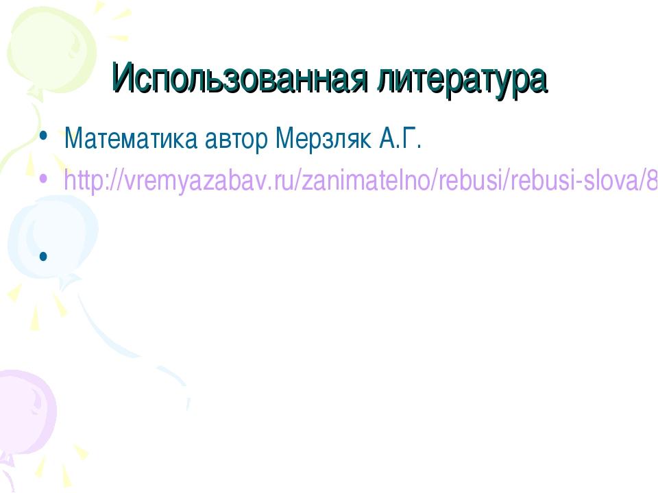 Использованная литература Математика автор Мерзляк А.Г. http://vremyazabav.ru...
