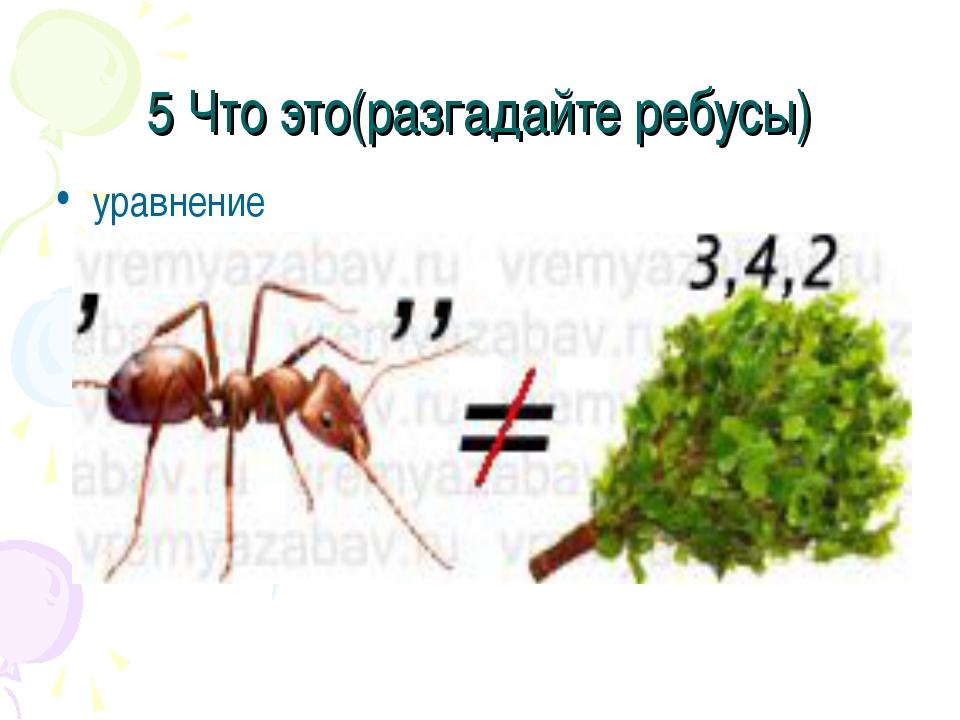 5 Что это(разгадайте ребусы) уравнение